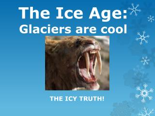The Ice Age:  Glaciers are cool