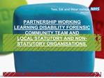 PARTNERSHIP WORKING LEARNING DISABILITY FORENSIC COMMUNITY TEAM AND  LOCAL STATUTORY AND NON-STATUTORY ORGANISATIONS.