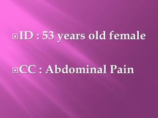 ID : 53 years old female CC : Abdominal Pain