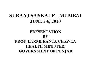 SURAAJ SANKALP – MUMBAI JUNE 5-6, 2010 PRESENTATION BY PROF. LAXMI KANTA CHAWLA HEALTH MINISTER, GOVERNMENT OF PUNJAB