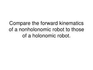 Compare the forward kinematics of a nonholonomic robot to those of a holonomic robot.