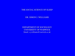 THE SOCIAL SCIENCE OF SLEEP DR. SIMON J. WILLIAMS DEPARTMENT OF SOCIOLOGY UNIVERSITY OF WARWICK Email: s.j.williams@warw