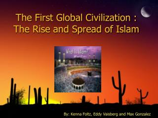 The First Global Civilization : The Rise and Spread of Islam