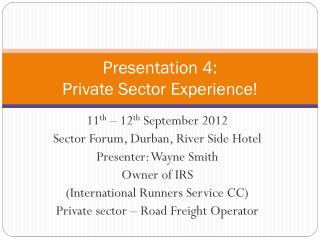 Presentation 4:   Private Sector Experience!