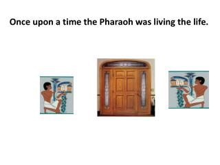 Once upon a time the Pharaoh was living the life.