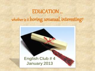 EDUCATION … whether is it  boring ,  unusual ,  interesting ?