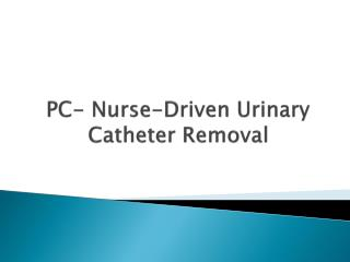 PC-  Nurse-Driven Urinary Catheter Removal