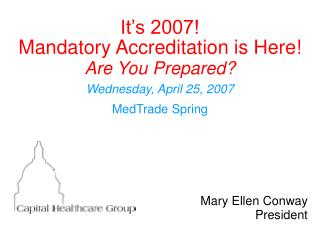 It's 2007!  Mandatory Accreditation is Here! Are You Prepared? Wednesday, April 25, 2007 MedTrade Spring