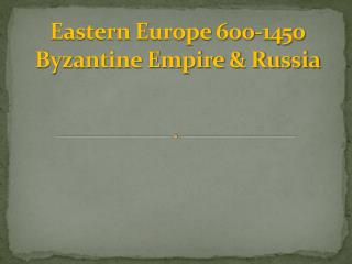 Eastern Europe 600-1450 Byzantine Empire & Russia
