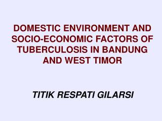 DOMESTIC ENVIRONMENT AND SOCIO-ECONOMIC FACTORS OF TUBERCULOSIS IN BANDUNG AND WEST TIMOR TITIK RESPATI GILARSI