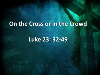 On the Cross or in the Crowd Luke 23: 32-49