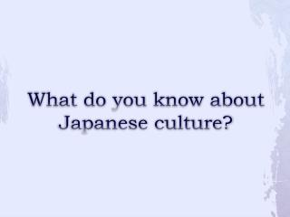 What do you know about Japanese culture?
