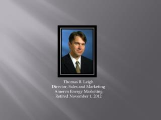 Thomas B. Leigh Director, Sales and Marketing Ameren Energy  Marketing Retired November 1, 2012