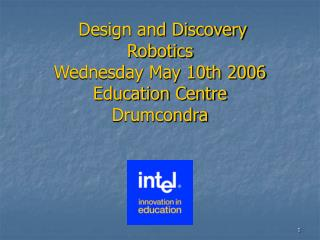 Design and Discovery Robotics Wednesday May 10th 2006 Education Centre Drumcondra