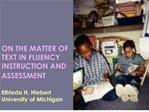 ON THE MATTER OF TEXT IN FLUENCY INSTRUCTION AND ASSESSMENT   Elfrieda H. Hiebert University of Michigan