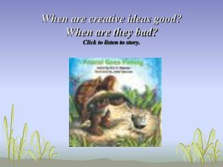 When are creative ideas good?  When are they bad ? Click to listen to story.