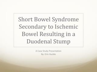 Short Bowel Syndrome Secondary to Ischemic Bowel Resulting in a Duodenal Stump