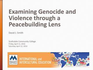Examining Genocide and Violence through a Peacebuilding Lens David J. Smith