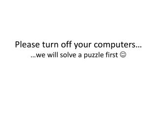 Please turn off your  computers… … we will solve  a  puzzle first 