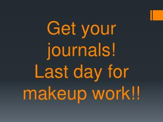 Get your journals! Last day for makeup work!!