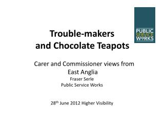 Trouble-makers and  Chocolate  T eapots   Carer  and Commissioner  v iews  from  East Anglia