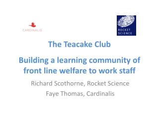 The Teacake Club Building a learning community of front line welfare to work staff