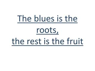 The  blues is the roots,  the  rest is the fruit