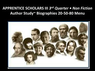 APPRENTICE SCHOLARS III  3 rd Quarter • Non Fiction  Author  Study~  Biographies  20-50-80 Menu
