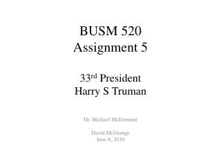 BUSM 520 Assignment  5 33 rd  President  Harry S Truman