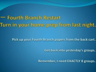 ?  Fourth  Branch Restart Turn in your home prep from last night.
