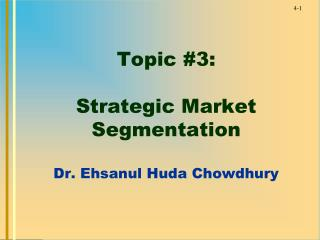 Topic #3:  Strategic Market Segmentation Dr. Ehsanul Huda Chowdhury