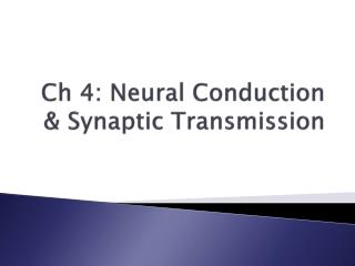 Ch 4: Neural Conduction & Synaptic Transmission