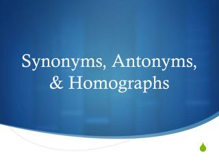 Synonyms, Antonyms, & Homographs