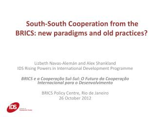 South-South  Cooperation from the BRICS: new paradigms and old practices?
