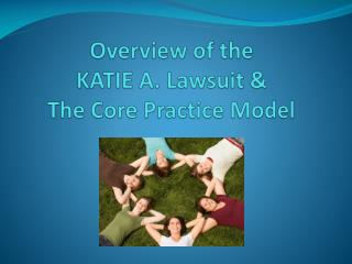 Overview of the KATIE A. Lawsuit &  The Core Practice Model