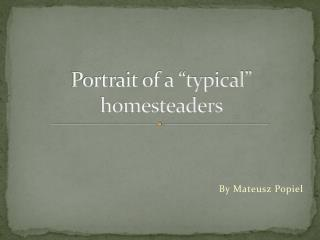 "Portrait of a ""typical"" homesteaders"