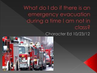 What do I do if there is an emergency evacuation during a time I am not in class?