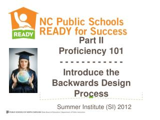 Part II Proficiency 101  - - - - - - - - - - - -  Introduce the Backwards Design Process