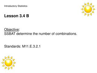 Introductory Statistics Lesson 3.4 B Objective :   SSBAT determine the number of combinations.