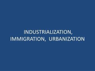 INDUSTRIALIZATION, IMMIGRATION,  URBANIZATION