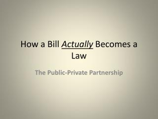 How a Bill  Actually  Becomes a Law
