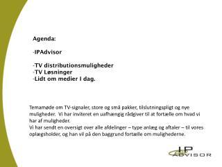 Agenda: IPAdvisor TV  distributionsmuligheder TV  Løsninger Lidt om medier  I dag.