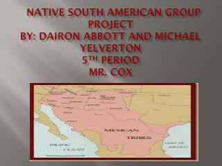 Native SOUTH American Group project By: Dairon Abbott and Michael Yelverton  5 TH  PERIOD Mr.  cox
