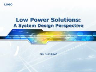 Low Power Solutions: A System Design Perspective