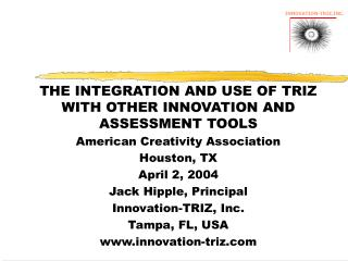 THE INTEGRATION AND USE OF TRIZ WITH OTHER INNOVATION AND ASSESSMENT TOOLS American Creativity Association Houston, TX A