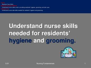 Understand nurse  skills needed for residents '  hygiene  and  grooming.