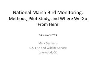 National Marsh Bird Monitoring: Methods, Pilot Study, and Where We Go From Here 16 January 2013
