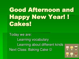 Good  Afternoon and Happy New Year! !  Cakes !