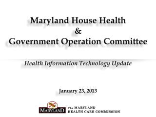 Maryland House Health  &  Government Operation Committee Health Information Technology Update