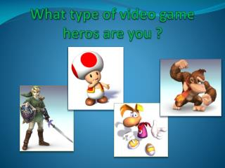 What  type of  video game heros  are  you  ?